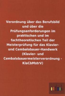 Verordnung über das Berufsbild und über die Prüfungsanforderungen im praktischen und im fachtheoretischen Teil der Meisterprüfung für das Klavier- und Cembalobauer-Handwerk (Klavier- und Cembalobauermeisterverordnung - KlaCbMstrV)