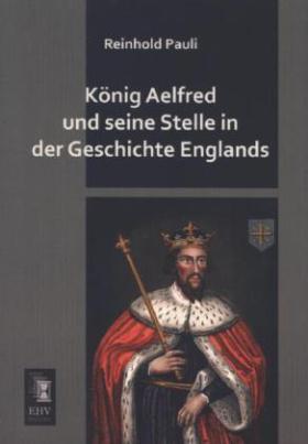 König Aelfred und seine Stelle in der Geschichte Englands