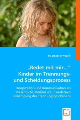 """""""Redet mit mir..."""": Kinder im Trennungs- und Scheidungsprozess"""