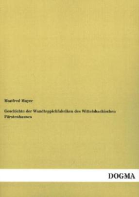 Geschichte der Wandteppichfabriken des Wittelsbachischen Fürstenhauses