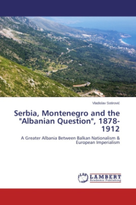 "Serbia, Montenegro and the ""Albanian Question"", 1878-1912"
