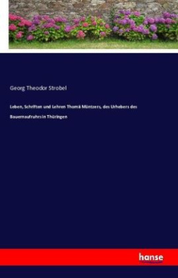 Leben, Schriften und Lehren Thomä Müntzers, des Urhebers des Bauernaufruhrs in Thüringen