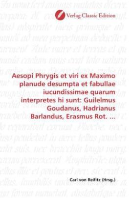 Aesopi Phrygis et viri ex Maximo planude desumpta et fabullae iucundissimae quarum interpretes hi sunt: Guilelmus Goudanus, Hadrianus Barlandus, Erasmus Rot. ...