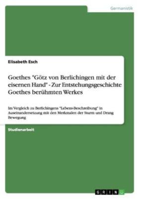 """Goethes """"Götz von Berlichingen mit der eisernen Hand"""" - Zur Entstehungsgeschichte Goethes berühmten Werkes"""