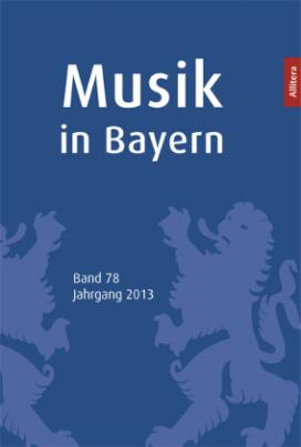 Musik in Bayern - Jahrbuch der Gesellschaft für Bayerische Musikgeschichte. Bd.78/2013