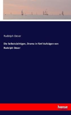 Die Selbstsüchtigen, Drama in fünf Aufzügen von Rudolph Oeser