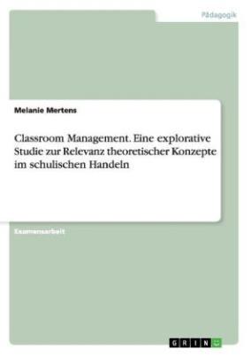 Classroom Management. Eine explorative Studie zur Relevanz theoretischer Konzepte im schulischen Handeln