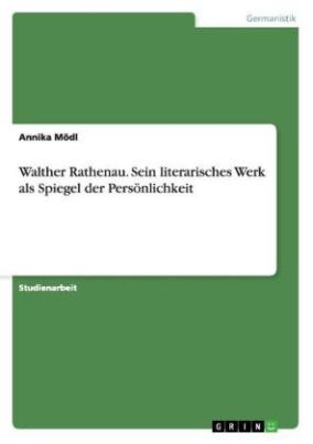 Walther Rathenau. Sein literarisches Werk als Spiegel der Persönlichkeit