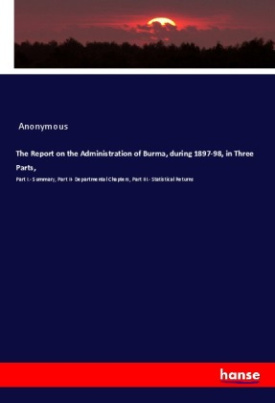 The Report on the Administration of Burma, during 1897-98, in Three Parts,