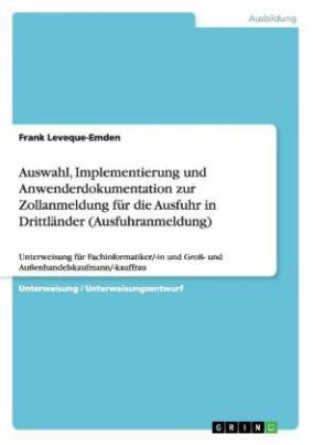 Auswahl, Implementierung und Anwenderdokumentation zur Zollanmeldung für die Ausfuhr in Drittländer (Ausfuhranmeldung) (Unterweisung für Fachinformatiker/-in und Groß- und Außenhandelskaufmann/-kauffrau)