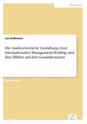 Die marktorientierte Gestaltung einer internationalen Management-Holding und ihre Effekte auf den Gesamtkonzern