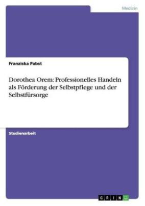Dorothea Orem: Professionelles Handeln als Förderung der Selbstpflege und der Selbstfürsorge