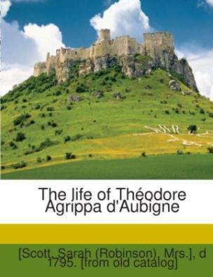 The Life Of Théodore Agrippa D'aubigne