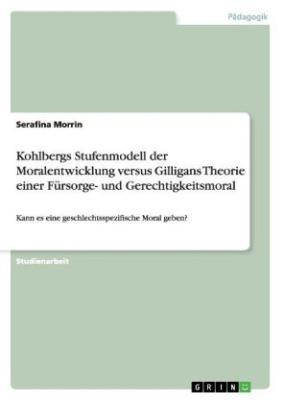 Kohlbergs Stufenmodell der Moralentwicklung versus Gilligans Theorie einer Fürsorge- und Gerechtigkeitsmoral