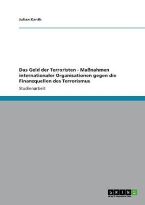 Das Geld der Terroristen - Maßnahmen internationaler Organisationen gegen die Finanzquellen des Terrorismus