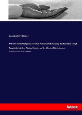 Kritische Beleuchtung der persischen Pentateuchübersetzung des Jacob Ben Joseph Tavus unter stetiger Rücksichtnahme auf die ältesten Bibelversionen