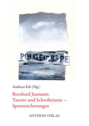 Bernhard Jaumann: Tatorte und Schreibräume - Spurensicherungen