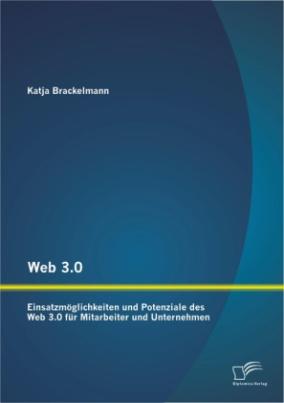 Web 3.0: Einsatzmöglichkeiten und Potenziale des Web 3.0 für Mitarbeiter und Unternehmen